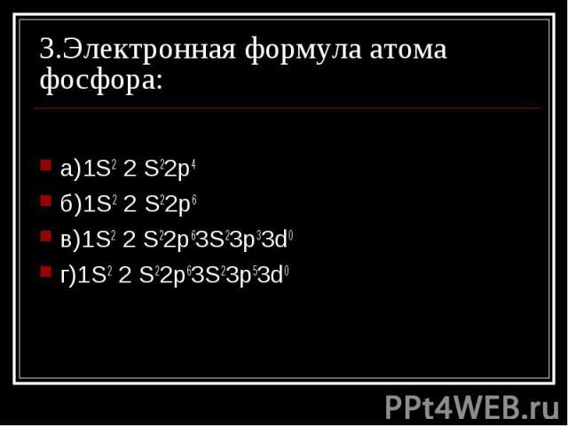 3.Электронная формула атома фосфора: а)1S2 2 S22p4 б)1S2 2 S22p6 в)1S2 2 S22p63S23p33d0г)1S2 2 S22p63S23p53d0