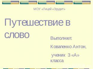 МОУ «Лицей «Эрудит»Путешествие в словоВыполнил:Коваленко Антон, ученик 3 «А» кла