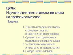Цель:Изучение влияния этимологии слова на правописание слов. Задачи:1. Изучить и