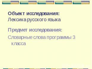 Объект исследования:Лексика русского языка Предмет исследования:Словарные слова
