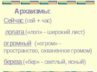Архаизмы: Сейчас (сей + час) лопата («лоп» - широкий лист)огромный («огром» - пр