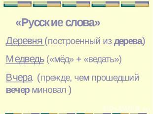 «Русские слова»Деревня (построенный из дерева)Медведь («мёд» + «ведать»)Вчера (п