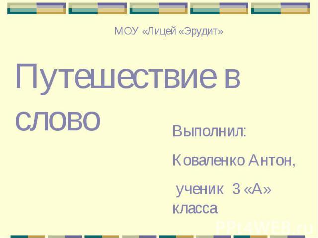 МОУ «Лицей «Эрудит»Путешествие в словоВыполнил:Коваленко Антон, ученик 3 «А» класса