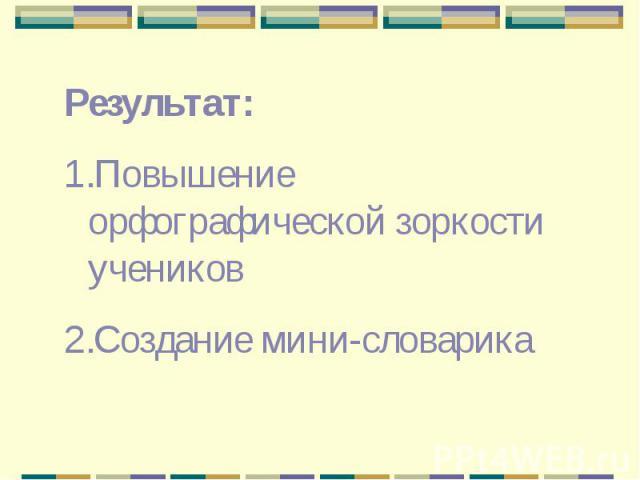 Результат: Повышение орфографической зоркости учениковСоздание мини-словарика