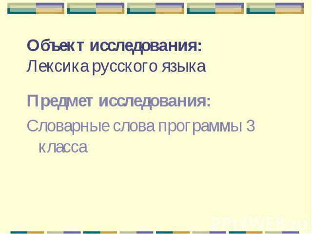 Объект исследования:Лексика русского языка Предмет исследования:Словарные слова программы 3 класса