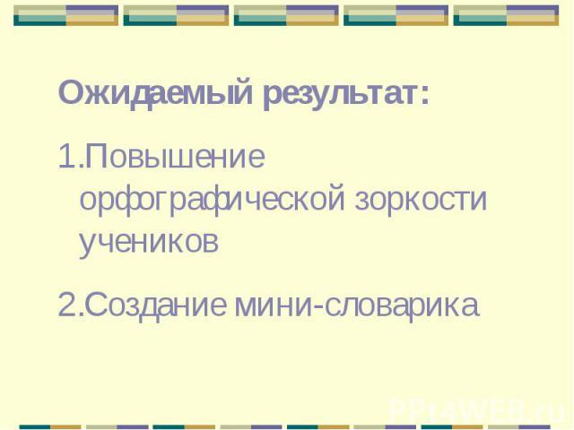 Ожидаемый результат: Повышение орфографической зоркости учениковСоздание мини-словарика