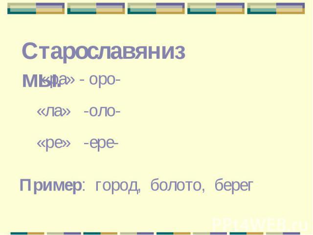 Старославянизмы. «ра» - оро- «ла» -оло- «ре» -ере-Пример: город, болото, берег