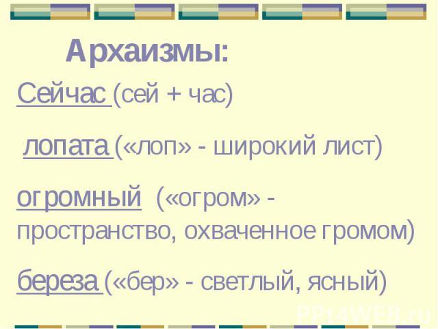 Архаизмы: Сейчас (сей + час) лопата («лоп» - широкий лист)огромный («огром» - пространство, охваченное громом)береза («бер» - светлый, ясный)