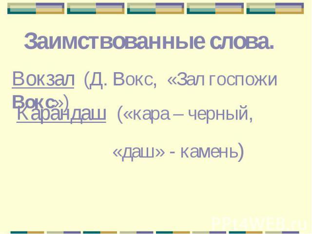Заимствованные слова.Вокзал (Д. Вокс, «Зал госпожи Вокс»)Карандаш («кара – черный, «даш» - камень)