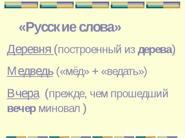 «Русские слова»Деревня (построенный из дерева)Медведь («мёд» + «ведать»)Вчера (прежде, чем прошедший вечер миновал )