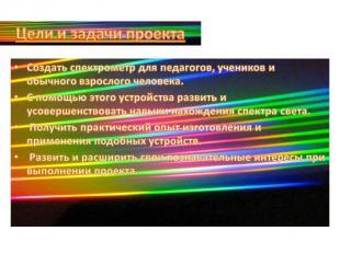 Цели и задачи проектаСоздать спектрометр для педагогов, учеников и обычного взро