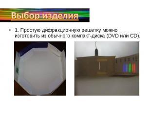 Выбор изделия1. Простую дифракционную решетку можно изготовить из обычного компа