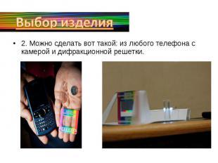 Выбор изделия2. Можно сделать вот такой: из любого телефона с камерой и дифракци