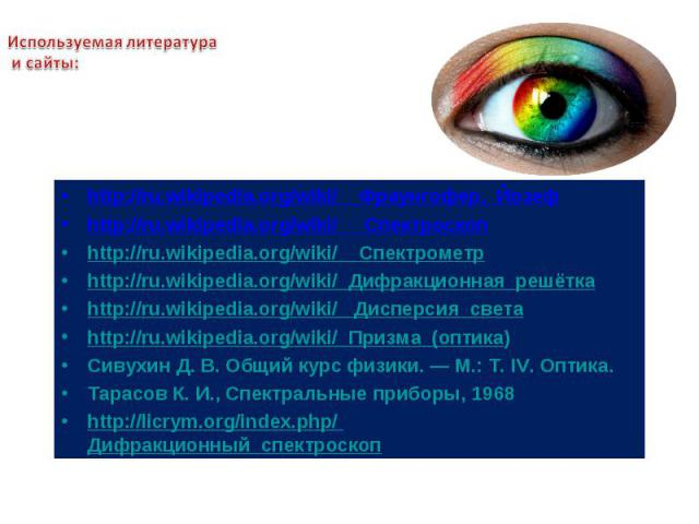 Используемая литература и сайты: http://ru.wikipedia.org/wiki/ Фраунгофер,_Йозефhttp://ru.wikipedia.org/wiki/ Спектроскопhttp://ru.wikipedia.org/wiki/ Спектрометрhttp://ru.wikipedia.org/wiki/ Дифракционная_решёткаhttp://ru.wikipedia.org/wiki/ Диспер…
