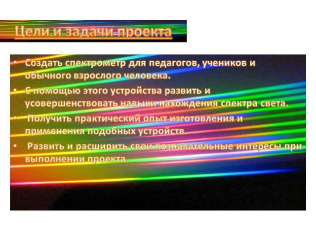 Цели и задачи проектаСоздать спектрометр для педагогов, учеников и обычного взрослого человека.С помощью этого устройства развить и усовершенствовать навыки нахождения спектра света. Получить практический опыт изготовления и применения подобных устр…