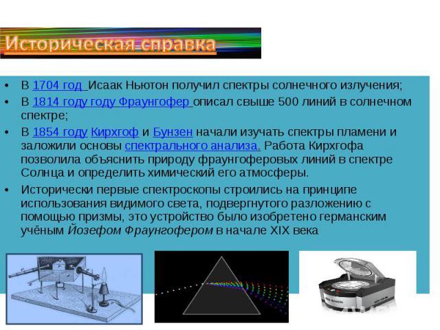 Историческая справкаВ 1704 год Исаак Ньютон получил спектры солнечного излучения; В 1814 году году Фраунгофер описал свыше 500 линий в солнечном спектре; В 1854 году Кирхгоф и Бунзен начали изучать спектры пламени и заложили основы спектрального ана…