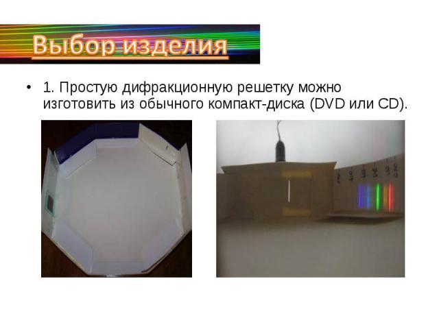 Выбор изделия1. Простую дифракционную решетку можно изготовить из обычного компакт-диска (DVD или СD).