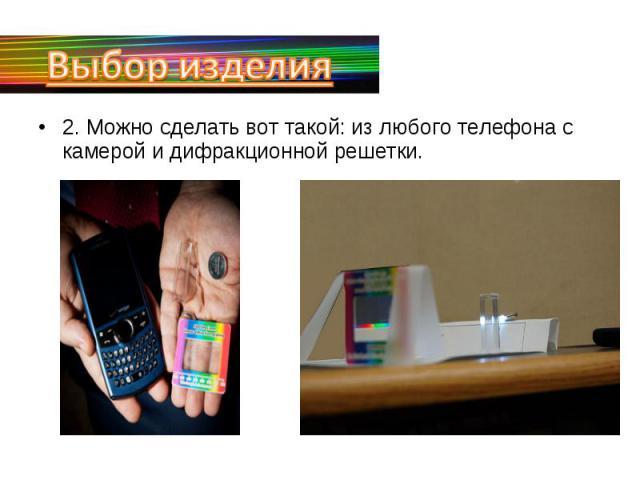 Выбор изделия2. Можно сделать вот такой: из любого телефона с камерой и дифракционной решетки.