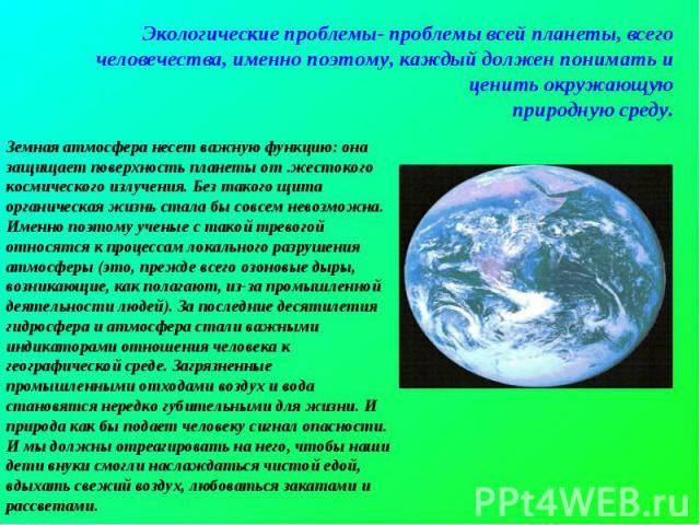 Экологические проблемы- проблемы всей планеты, всего человечества, именно поэтому, каждый должен понимать и ценить окружающуюприродную среду.Земная атмосфера несет важную функцию: она защищает поверхность планеты от .жестокого космического излучения…