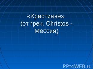 «Христиане» (от греч. Сhristos - Мессия)
