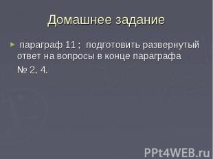 Домашнее задание параграф 11 ; подготовить развернутый ответ на вопросы в конце