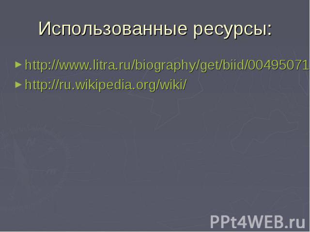 Использованные ресурсы: http://www.litra.ru/biography/get/biid/00495071240930354232/http://ru.wikipedia.org/wiki/