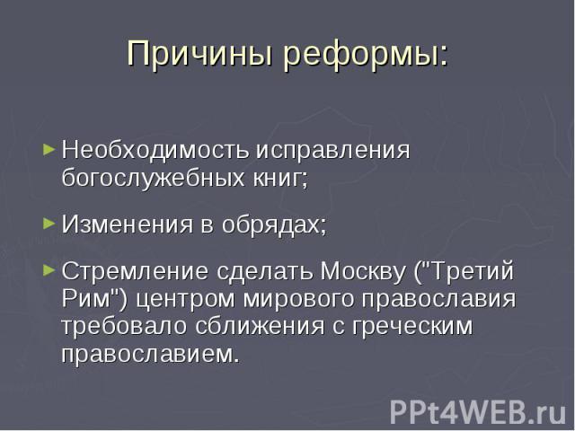 Причины реформы: Необходимость исправления богослужебных книг;Изменения в обрядах;Стремление сделать Москву (