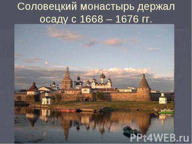 Соловецкий монастырь держал осаду с 1668 – 1676 гг.