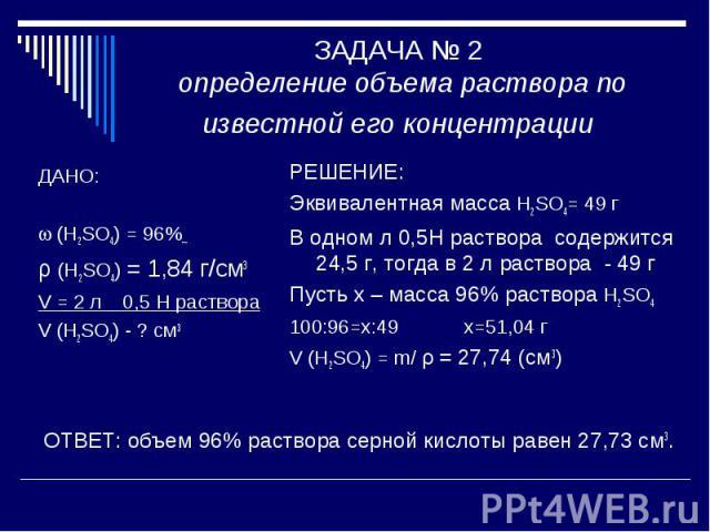 ЗАДАЧА № 2 определение объема раствора по известной его концентрации ДАНО: (H2SO4) = 96% ρ (H2SO4) = 1,84 г/см3V = 2 л 0,5 Н раствораV (H2SO4) - ? см3РЕШЕНИЕ: Эквивалентная масса H2SO4= 49 г В одном л 0,5Н раствора содержится 24,5 г, тогда в 2 л рас…