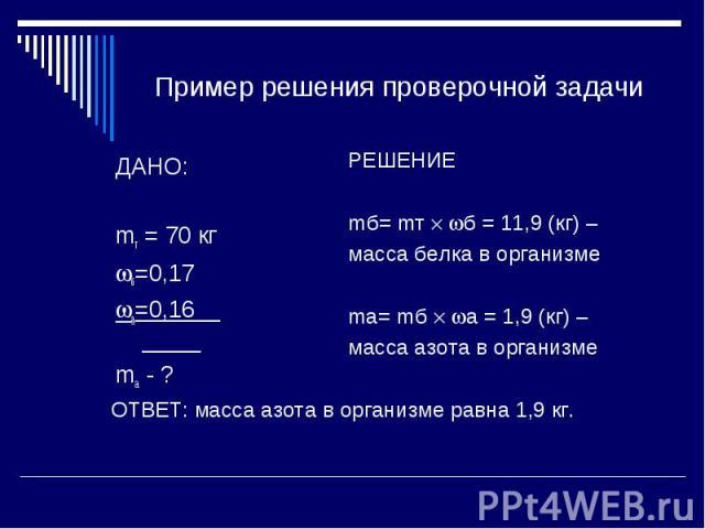 Пример решения проверочной задачи ДАНО:mт = 70 кгб=0,17а=0,16 mа - ? РЕШЕНИЕmб= mт б = 11,9 (кг) –масса белка в организмеma= mб а = 1,9 (кг) – масса азота в организме ОТВЕТ: масса азота в организме равна 1,9 кг.