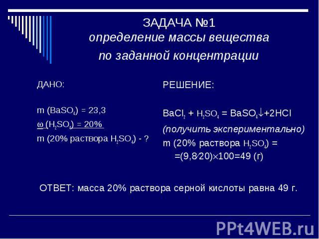ЗАДАЧА №1 определение массы вещества по заданной концентрации ДАНО: m (BaSO4) = 23,3 (H2SO4) = 20% m (20% раствора H2SO4) - ?РЕШЕНИЕ: BaCl2 + H2SO4 = BaSO4+2HCl(получить экспериментально)m (20% раствора H2SO4) = =(9,820)100=49 (г) ОТВЕТ: масса 20% р…