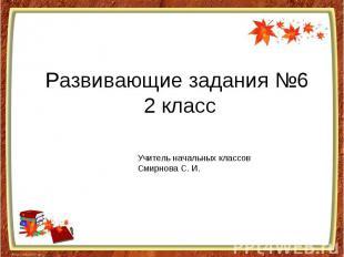 Развивающие задания №6 2 класс Учитель начальных классовСмирнова С. И.