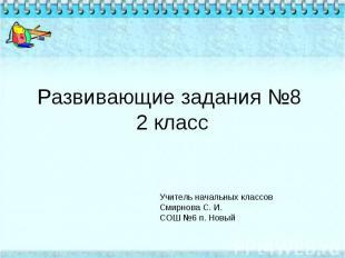 Развивающие задания №8 2 класс Учитель начальных классов Смирнова С. И.СОШ №6 п.