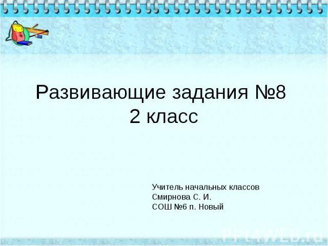 Развивающие задания №8 2 класс Учитель начальных классов Смирнова С. И.СОШ №6 п. Новый