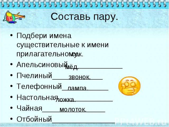 Составь пару. Подбери имена существительные к имени прилагательному.Апельсиновый_____________Пчелиный____________Телефонный___________Настольная_____________Чайная_______________Отбойный_______________