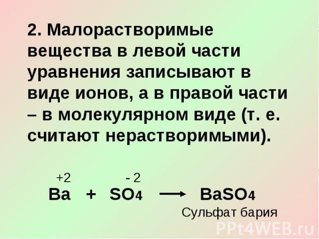 2. Малорастворимые вещества в левой части уравнения записывают в виде ионов, а в правой части – в молекулярном виде (т. е. считают нерастворимыми).