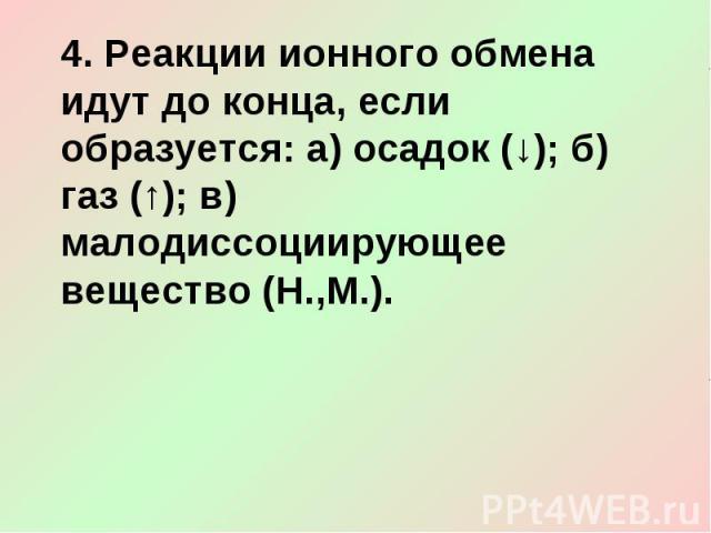 4. Реакции ионного обмена идут до конца, если образуется: а) осадок (↓); б) газ (↑); в) малодиссоциирующее вещество (Н.,М.).
