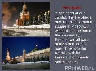 Red square is the heart of our capital. It is the oldest and the most beautiful