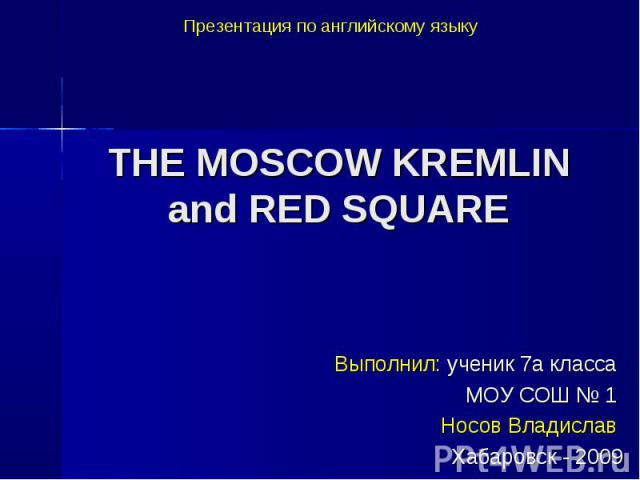 Презентация по английскому языку THE MOSCOW KREMLIN and RED SQUARE Выполнил: ученик 7а класса МОУ СОШ № 1 Носов Владислав Хабаровск - 2009