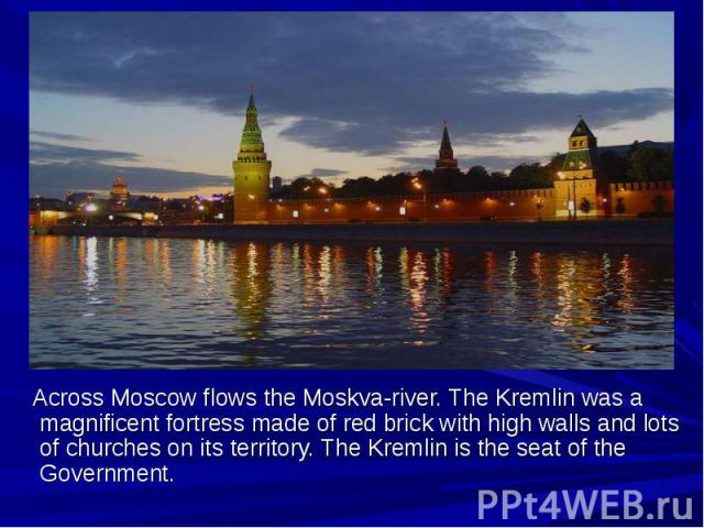 Across Moscow flows the Moskva-river. The Kremlin was a magnificent fortress made of red brick with high walls and lots of churches on its territory. The Kremlin is the seat of the Government.