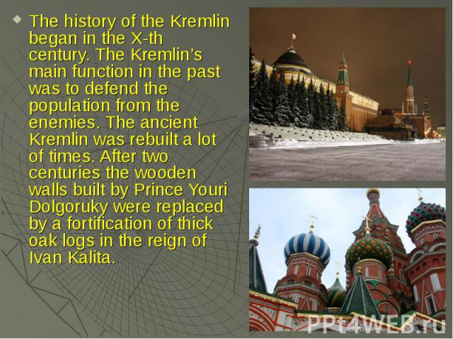 The history of the Kremlin began in the X-th century. The Kremlin's main function in the past was to defend the population from the enemies. The ancient Kremlin was rebuilt a lot of times. After two centuries the wooden walls built by Prince Youri D…