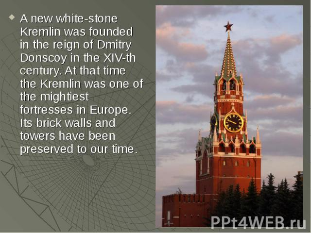 A new white-stone Kremlin was founded in the reign of Dmitry Donscoy in the XIV-th century. At that time the Kremlin was one of the mightiest fortresses in Europe. Its brick walls and towers have been preserved to our time.