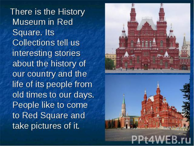 There is the History Museum in Red Square. Its Collections tell us interesting stories about the history of our country and the life of its people from old times to our days. People like to come to Red Square and take pictures of it.