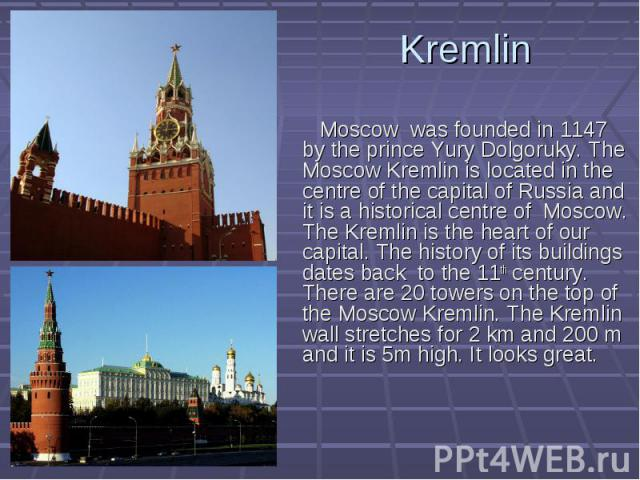 Kremlin Moscow was founded in 1147 by the prince Yury Dolgoruky. The Moscow Kremlin is located in the centre of the capital of Russia and it is a historical centre of Moscow. The Kremlin is the heart of our capital. The history of its buildings date…