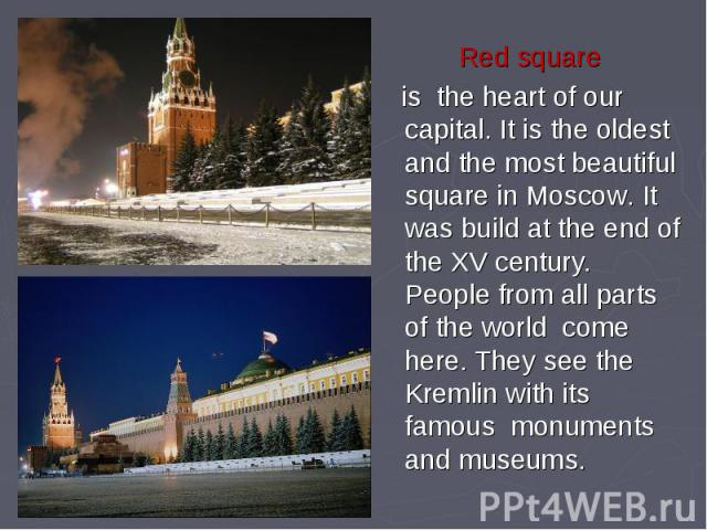 Red square is the heart of our capital. It is the oldest and the most beautiful square in Moscow. It was build at the end of the XV century. People from all parts of the world come here. They see the Kremlin with its famous monuments and museums.