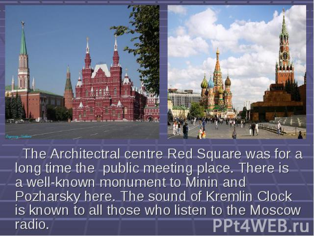 The Architectral centre Red Square was for a long time the public meeting place. There is a well-known monument to Minin and Pozharsky here. The sound of Kremlin Clock is known to all those who listen to the Moscow radio.