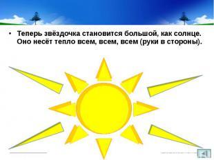 Теперь звёздочка становится большой, как солнце. Оно несёт тепло всем, всем, все