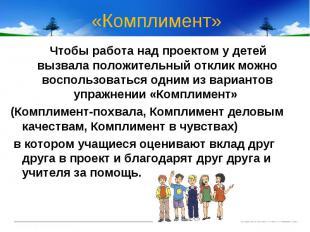 «Комплимент» Чтобы работа над проектом у детей вызвала положительный отклик можн