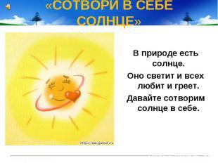 «СОТВОРИ B СЕБЕ СОЛНЦЕ» B природе есть солнце. Оно светит и всех любит и греет.