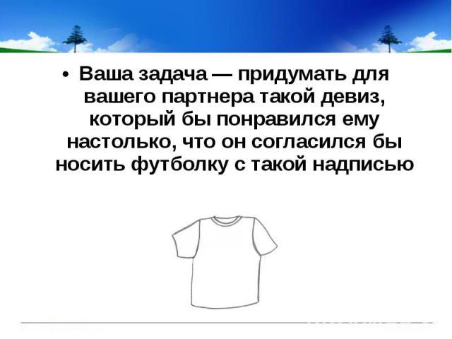 Ваша задача — придумать для вашего партнера такой девиз, который бы понравился ему настолько, что он согласился бы носить футболку с такой надписью